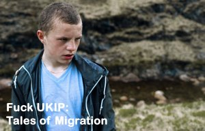 Fuck UKIP Tales of Migration